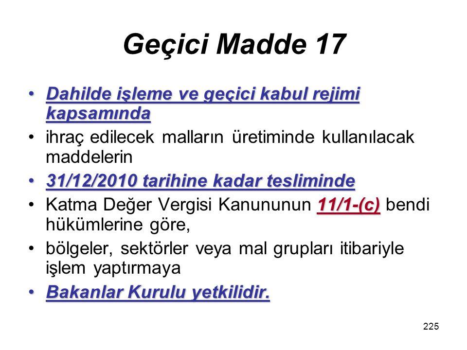 225 Geçici Madde 17 Dahilde işleme ve geçici kabul rejimi kapsamındaDahilde işleme ve geçici kabul rejimi kapsamında ihraç edilecek malların üretiminde kullanılacak maddelerin 31/12/2010 tarihine kadar tesliminde31/12/2010 tarihine kadar tesliminde 11/1-(c)Katma Değer Vergisi Kanununun 11/1-(c) bendi hükümlerine göre, bölgeler, sektörler veya mal grupları itibariyle işlem yaptırmaya Bakanlar Kurulu yetkilidir.Bakanlar Kurulu yetkilidir.