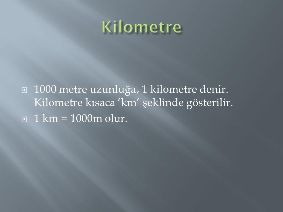  1000 metre uzunluğa, 1 kilometre denir. Kilometre kısaca 'km' şeklinde gösterilir.  1 km = 1000m olur.