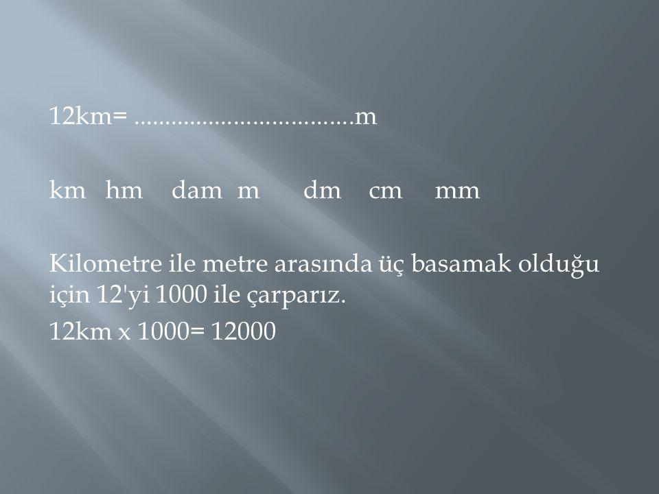 12km=...................................m kmhmdammdmcmmm Kilometre ile metre arasında üç basamak olduğu için 12'yi 1000 ile çarparız. 12km x 1000= 120