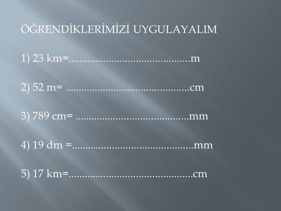 ÖĞRENDİKLERİMİZİ UYGULAYALIM 1) 23 km=.............................................m 2) 52 m=..............................................cm 3) 789 c