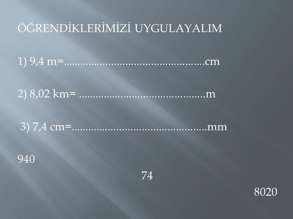 ÖĞRENDİKLERİMİZİ UYGULAYALIM 1) 9,4 m=..................................................cm 2) 8,02 km=.............................................m 3