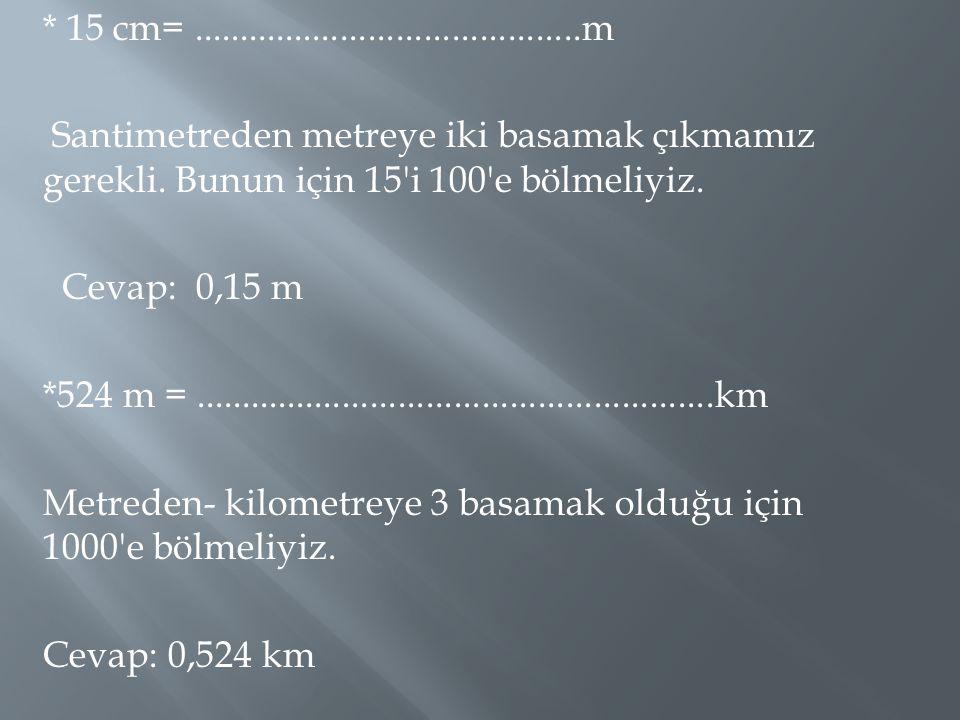 * 15 cm=..........................................m Santimetreden metreye iki basamak çıkmamız gerekli. Bunun için 15'i 100'e bölmeliyiz. Cevap: 0,15