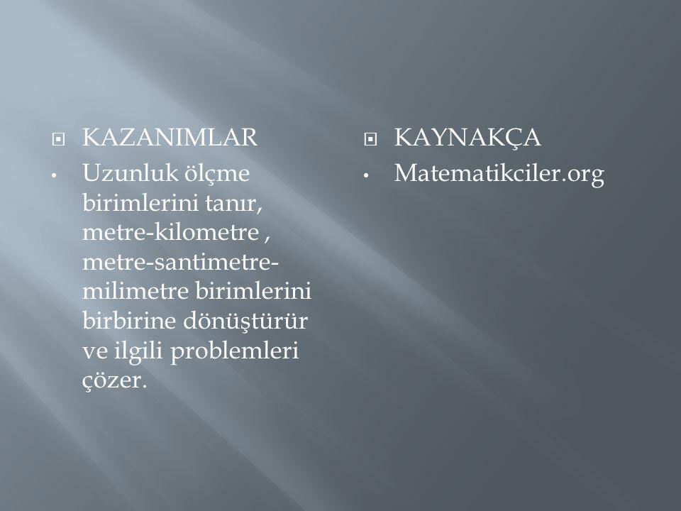  KAZANIMLAR Uzunluk ölçme birimlerini tanır, metre-kilometre, metre-santimetre- milimetre birimlerini birbirine dönüştürür ve ilgili problemleri çöze