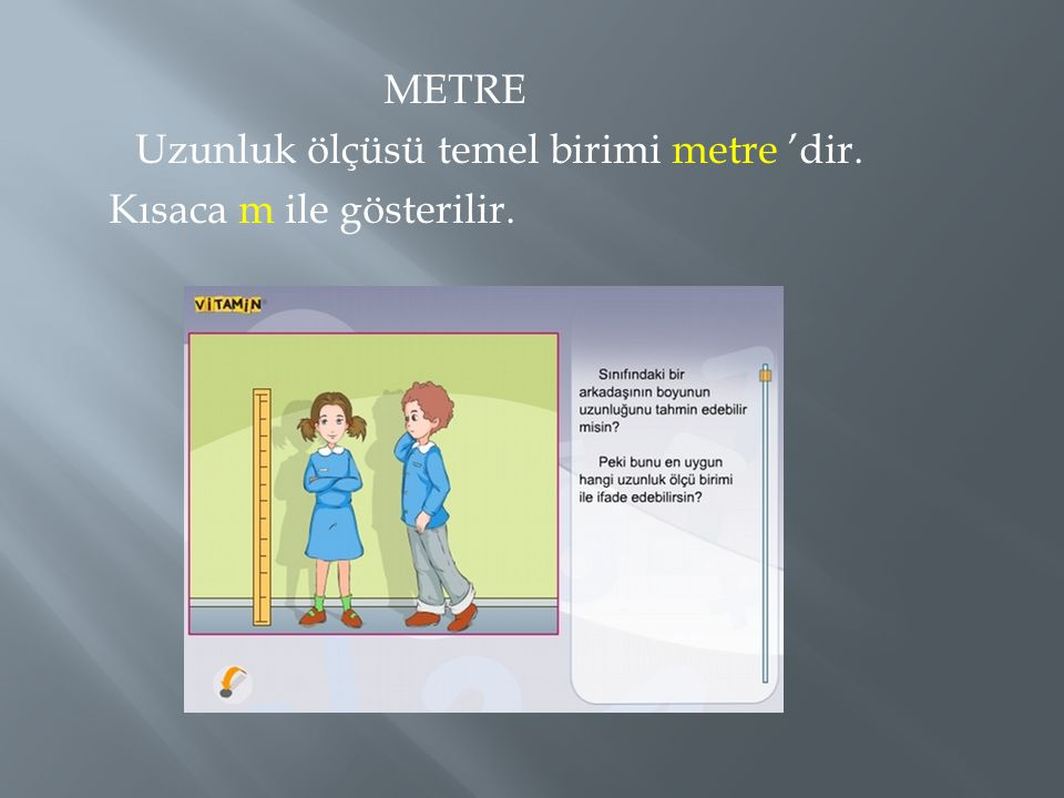 METRE Uzunluk ölçüsü temel birimi metre 'dir. Kısaca m ile gösterilir.