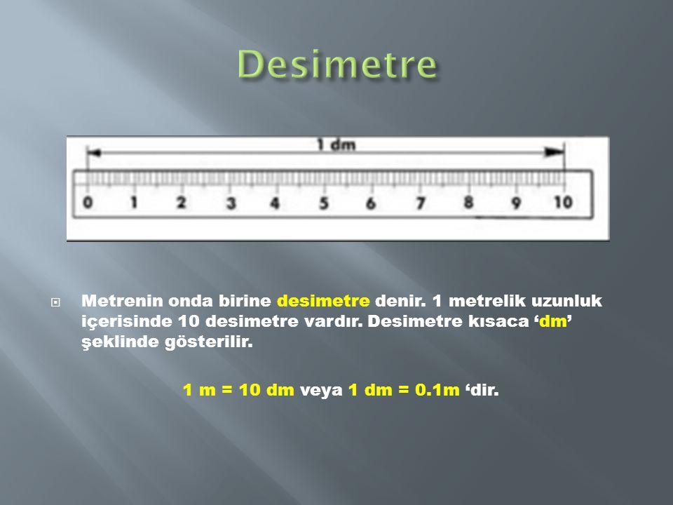  Metrenin onda birine desimetre denir. 1 metrelik uzunluk içerisinde 10 desimetre vardır. Desimetre kısaca 'dm' şeklinde gösterilir. 1 m = 10 dm veya