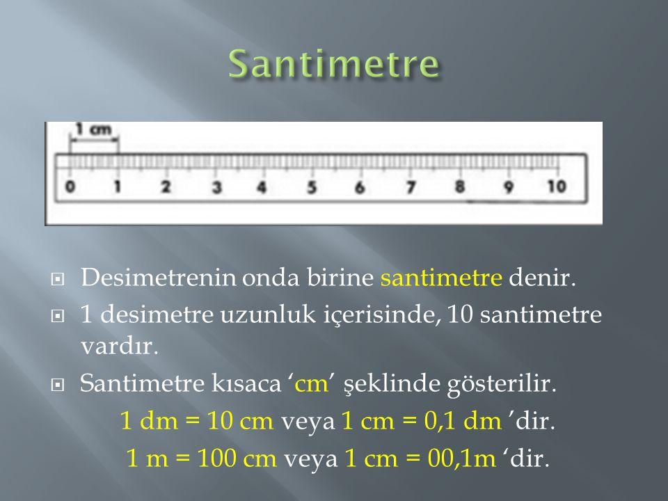 Desimetrenin onda birine santimetre denir.  1 desimetre uzunluk içerisinde, 10 santimetre vardır.  Santimetre kısaca 'cm' şeklinde gösterilir. 1 d