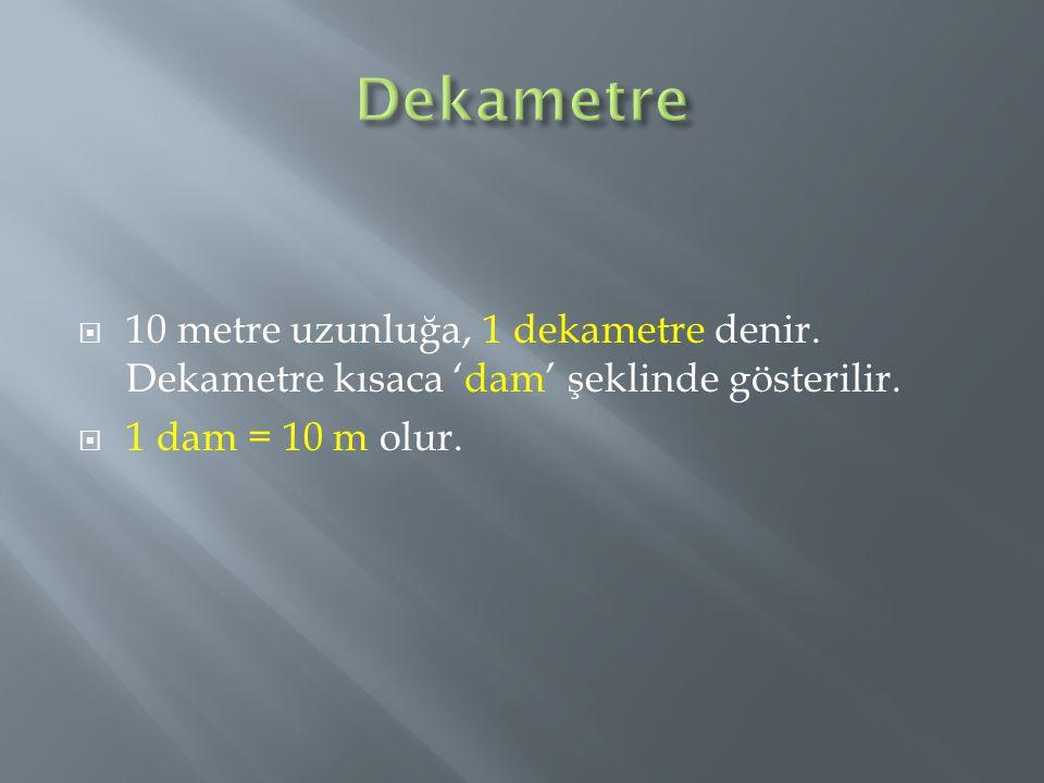  10 metre uzunluğa, 1 dekametre denir. Dekametre kısaca 'dam' şeklinde gösterilir.  1 dam = 10 m olur.