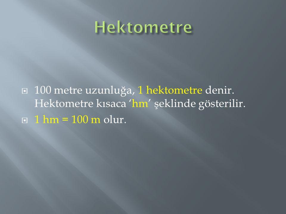  100 metre uzunluğa, 1 hektometre denir. Hektometre kısaca 'hm' şeklinde gösterilir.  1 hm = 100 m olur.