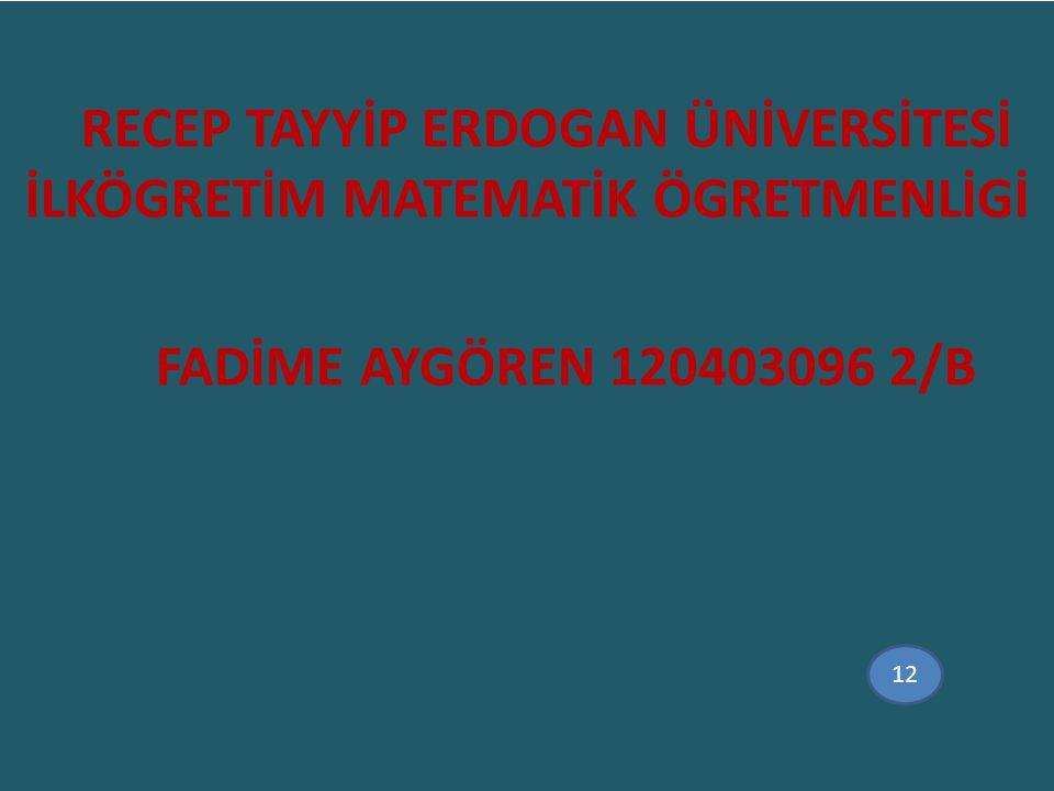 RECEP TAYYİP ERDOGAN ÜNİVERSİTESİ İLKÖGRETİM MATEMATİK ÖGRETMENLİGİ FADİME AYGÖREN 120403096 2/B 12