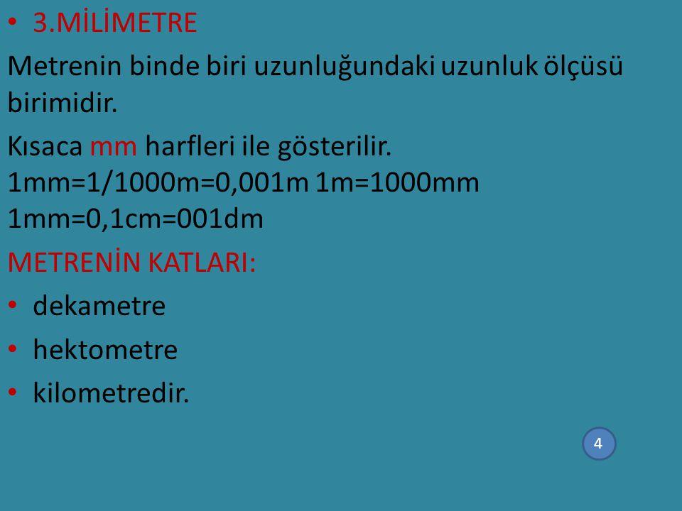 3.MİLİMETRE Metrenin binde biri uzunluğundaki uzunluk ölçüsü birimidir. Kısaca mm harfleri ile gösterilir. 1mm=1/1000m=0,001m 1m=1000mm 1mm=0,1cm=001d