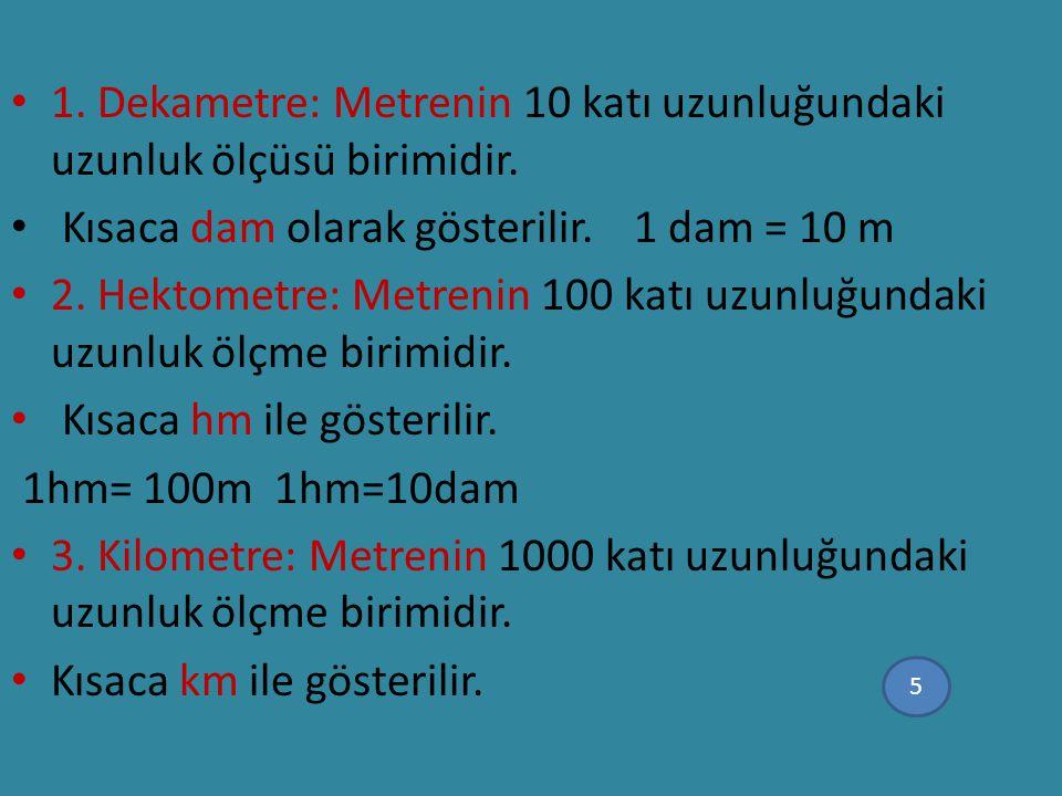 1. Dekametre: Metrenin 10 katı uzunluğundaki uzunluk ölçüsü birimidir. Kısaca dam olarak gösterilir. 1 dam = 10 m 2. Hektometre: Metrenin 100 katı uzu