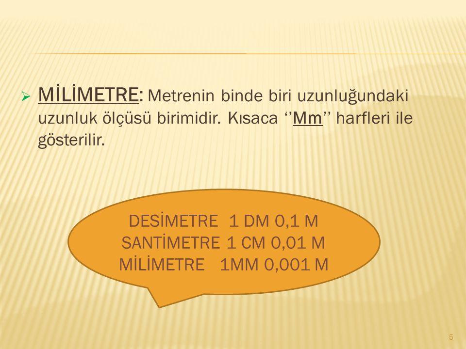  DESİMETRE: Metrenin onda biri uzunluğundaki ölçme birimidir. Kısaca ''Dm'' harfleri ile gösterilir.  SANTİMETRE: Metrenin yüzde biri uzunluğundaki