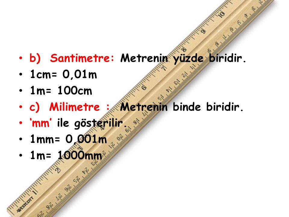 b) Santimetre: Metrenin yüzde biridir.1cm= 0,01m 1m= 100cm c) Milimetre : Metrenin binde biridir.