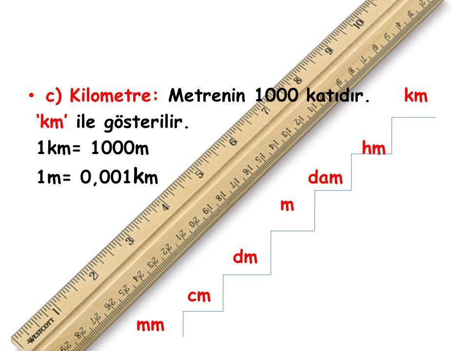 c) Kilometre: Metrenin 1000 katıdır.km 'km' ile gösterilir.