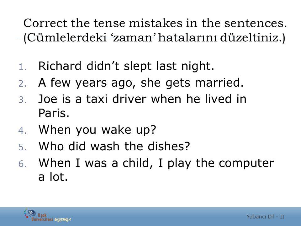 Correct the tense mistakes in the sentences. (Cümlelerdeki 'zaman' hatalarını düzeltiniz.) 1. Richard didn't slept last night. 2. A few years ago, she