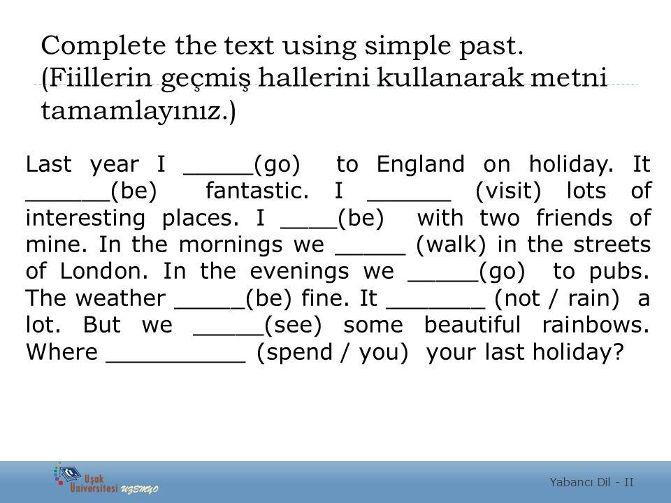 Complete the text using simple past. (Fiillerin geçmiş hallerini kullanarak metni tamamlayınız.) Last year I _____(go) to England on holiday. It _____