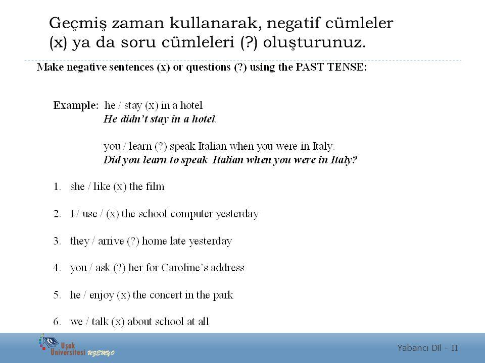Yabancı Dil - II Geçmiş zaman kullanarak, negatif cümleler (x) ya da soru cümleleri (?) oluşturunuz.