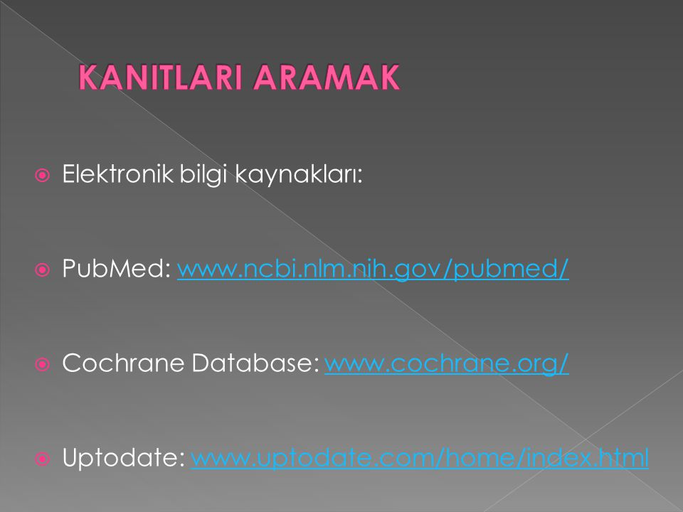  Elektronik bilgi kaynakları:  PubMed: www.ncbi.nlm.nih.gov/pubmed/www.ncbi.nlm.nih.gov/pubmed/  Cochrane Database: www.cochrane.org/www.cochrane.o