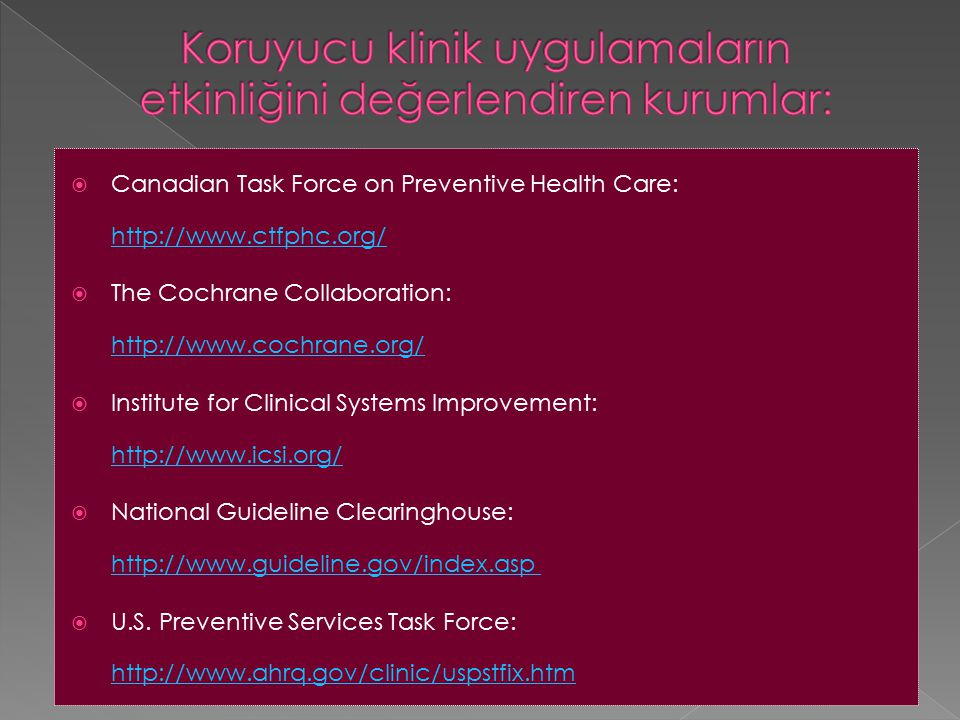  Canadian Task Force on Preventive Health Care: http://www.ctfphc.org/ http://www.ctfphc.org/  The Cochrane Collaboration: http://www.cochrane.org/ http://www.cochrane.org/  Institute for Clinical Systems Improvement: http://www.icsi.org/ http://www.icsi.org/  National Guideline Clearinghouse: http://www.guideline.gov/index.asp http://www.guideline.gov/index.asp  U.S.