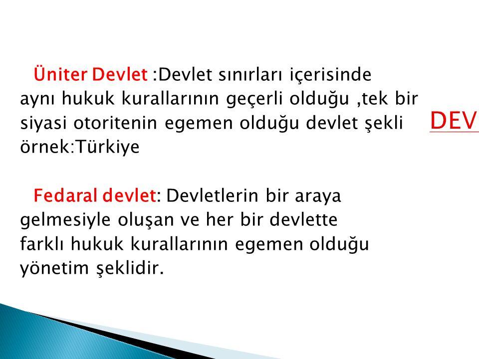Üniter Devlet :Devlet sınırları içerisinde aynı hukuk kurallarının geçerli olduğu,tek bir siyasi otoritenin egemen olduğu devlet şekli örnek:Türkiye F