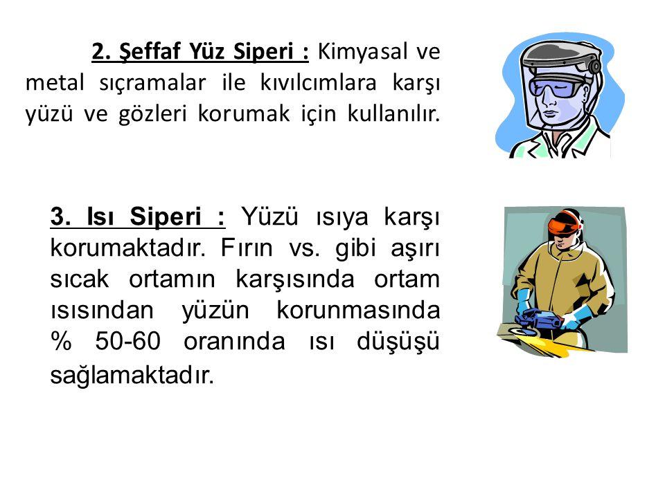 2. Şeffaf Yüz Siperi : Kimyasal ve metal sıçramalar ile kıvılcımlara karşı yüzü ve gözleri korumak için kullanılır. 3. Isı Siperi : Yüzü ısıya karşı k