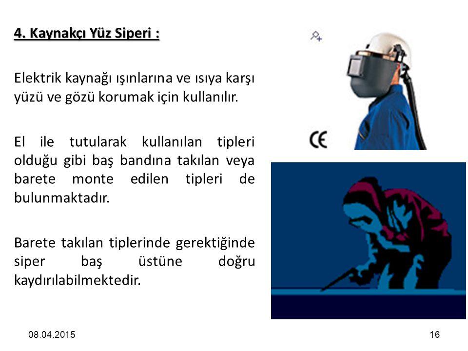 08.04.201516 4. Kaynakçı Yüz Siperi : Elektrik kaynağı ışınlarına ve ısıya karşı yüzü ve gözü korumak için kullanılır. El ile tutularak kullanılan tip