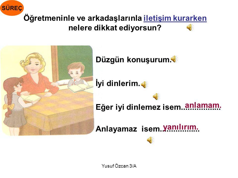 Yusuf Özcan 3/A Öğretmeninle ve arkadaşlarınla iletişim kurarken nelere dikkat ediyorsun.