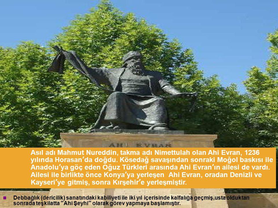 15 Asıl adı Mahmut Nureddin, takma adı Nimettulah olan Ahi Evran, 1236 yılında Horasan'da doğdu. Kösedağ savaşından sonraki Moğol baskısı ile Anadolu'