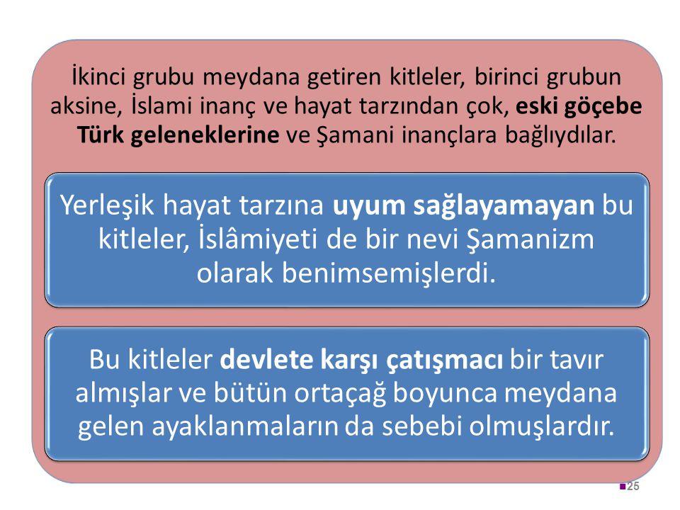 25 İkinci grubu meydana getiren kitleler, birinci grubun aksine, İslami inanç ve hayat tarzından çok, eski göçebe Türk geleneklerine ve Şamani inançla