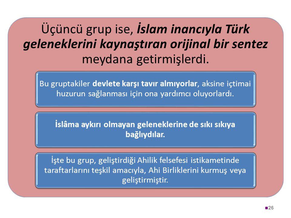 26 Üçüncü grup ise, İslam inancıyla Türk geleneklerini kaynaştıran orijinal bir sentez meydana getirmişlerdi. Bu gruptakiler devlete karşı tavır almıy