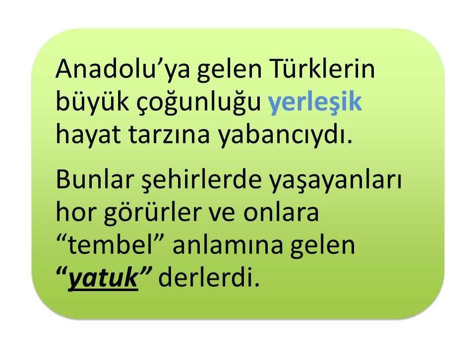 """5 Anadolu'ya gelen Türklerin büyük çoğunluğu yerleşik hayat tarzına yabancıydı. Bunlar şehirlerde yaşayanları hor görürler ve onlara """"tembel"""" anlamına"""