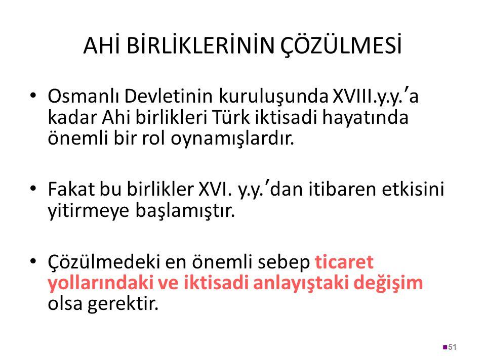 AHİ BİRLİKLERİNİN ÇÖZÜLMESİ Osmanlı Devletinin kuruluşunda XVIII.y.y. ' a kadar Ahi birlikleri Türk iktisadi hayatında önemli bir rol oynamışlardır. F