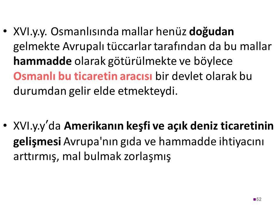 52 XVI.y.y. Osmanlısında mallar henüz doğudan gelmekte Avrupalı tüccarlar tarafından da bu mallar hammadde olarak götürülmekte ve böylece Osmanlı bu t