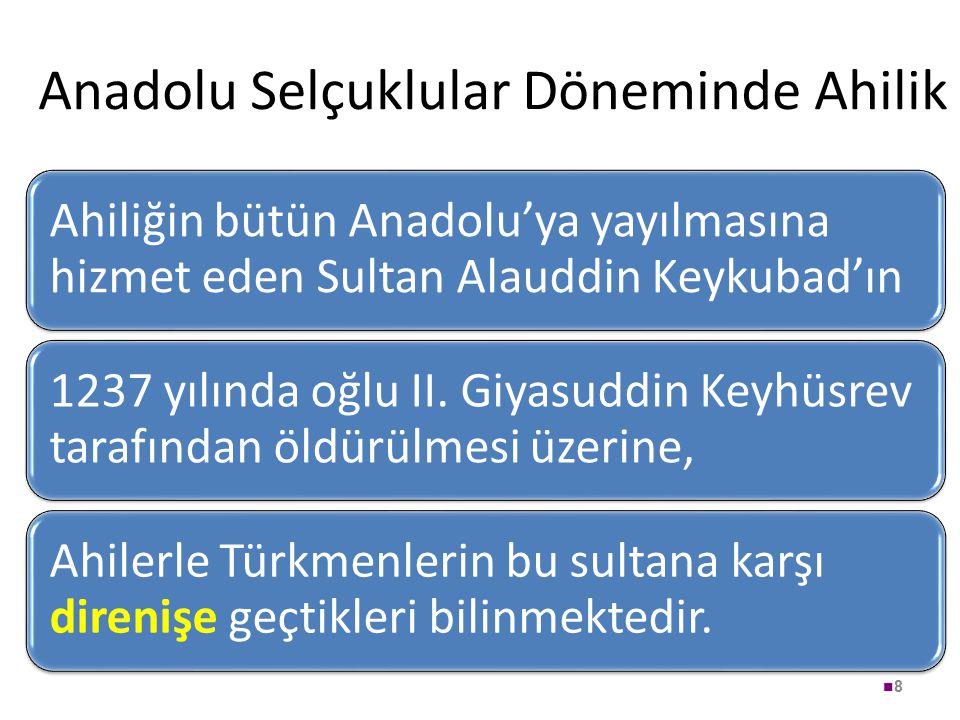 Anadolu Selçuklular Döneminde Ahilik Ahiliğin bütün Anadolu'ya yayılmasına hizmet eden Sultan Alauddin Keykubad'ın 1237 yılında oğlu II. Giyasuddin Ke