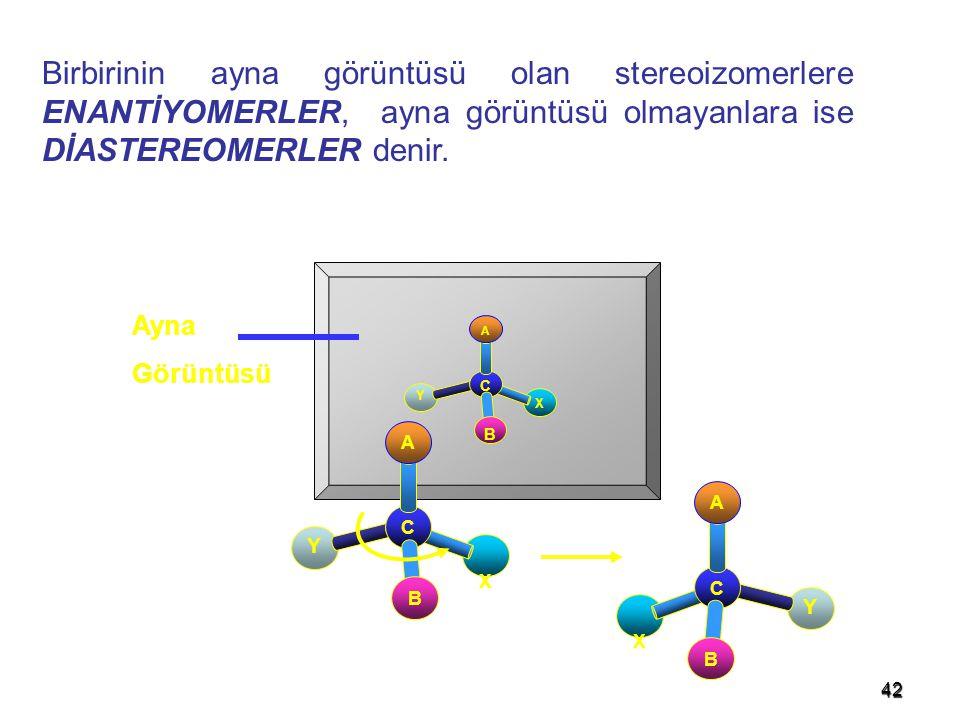 42 Birbirinin ayna görüntüsü olan stereoizomerlere ENANTİYOMERLER, ayna görüntüsü olmayanlara ise DİASTEREOMERLER denir. Ayna Görüntüsü X Y C A B X Y