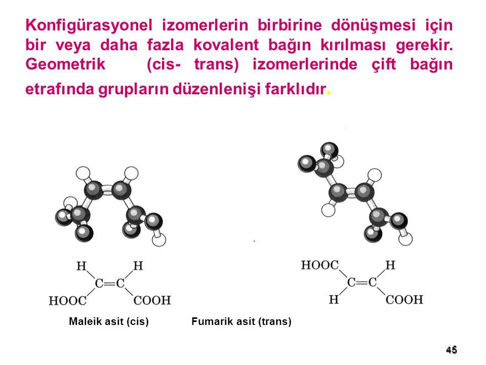 45 Konfigürasyonel izomerlerin birbirine dönüşmesi için bir veya daha fazla kovalent bağın kırılması gerekir. Geometrik (cis- trans) izomerlerinde çif