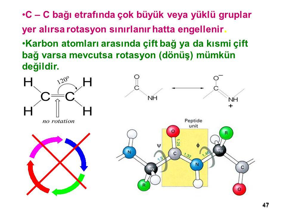 47 C – C bağı etrafında çok büyük veya yüklü gruplar yer alırsa rotasyon sınırlanır hatta engellenir. Karbon atomları arasında çift bağ ya da kısmi çi