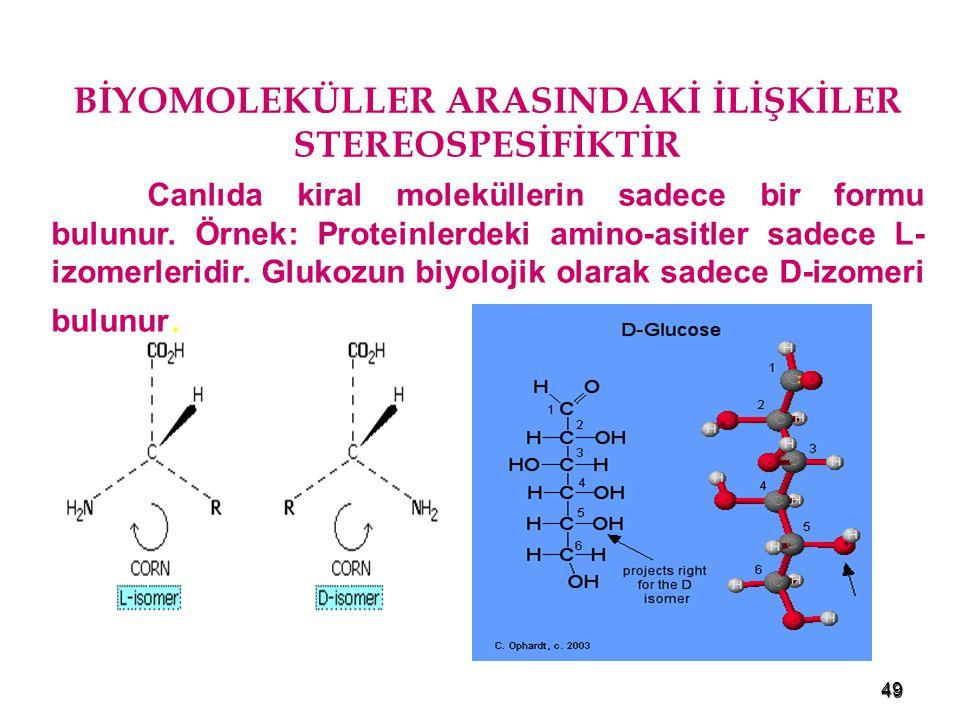 49 BİYOMOLEKÜLLER ARASINDAKİ İLİŞKİLER STEREOSPESİFİKTİR Canlıda kiral moleküllerin sadece bir formu bulunur. Örnek: Proteinlerdeki amino-asitler sade