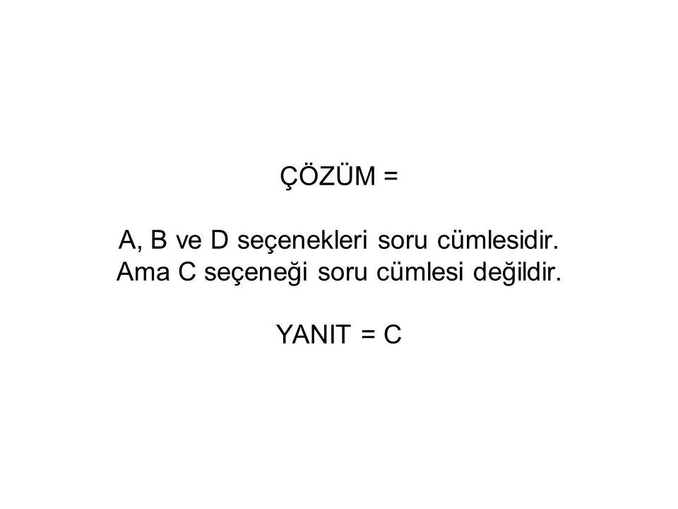 ÇÖZÜM = A, B ve D seçenekleri soru cümlesidir. Ama C seçeneği soru cümlesi değildir. YANIT = C