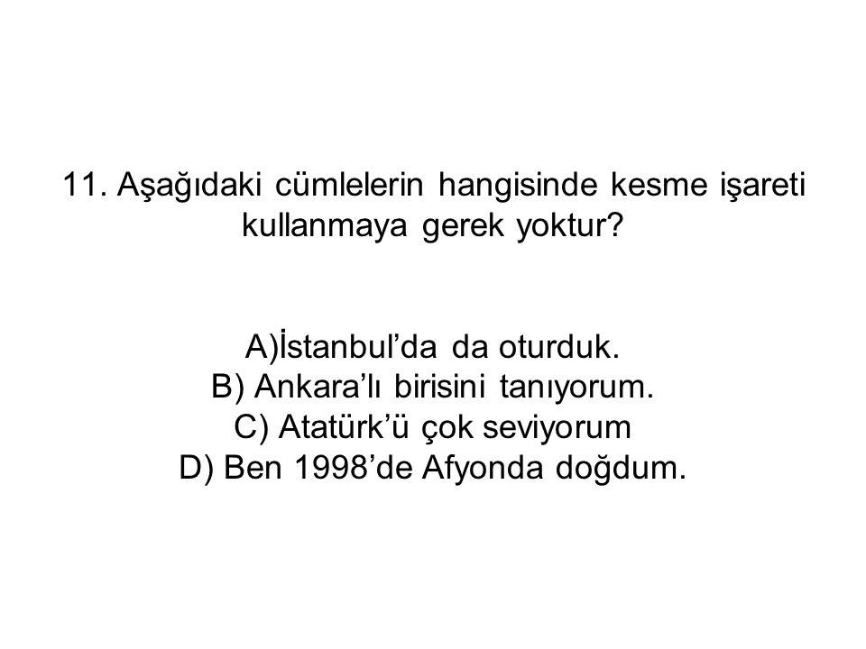 11. Aşağıdaki cümlelerin hangisinde kesme işareti kullanmaya gerek yoktur? A)İstanbul'da da oturduk. B) Ankara'lı birisini tanıyorum. C) Atatürk'ü çok