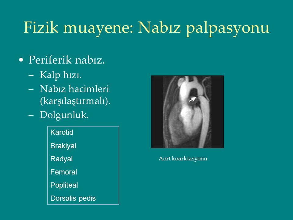 Fizik muayene: Nabız palpasyonu Periferik nabız. –Kalp hızı. –Nabız hacimleri (karşılaştırmalı). –Dolgunluk. Aort koarktasyonu Karotid Brakiyal Radyal