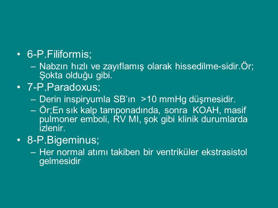 6-P.Filiformis; –Nabzın hızlı ve zayıflamış olarak hissedilme-sidir.Ör; Şokta olduğu gibi. 7-P.Paradoxus; –Derin inspiryumla SB'ın >10 mmHg düşmesidir