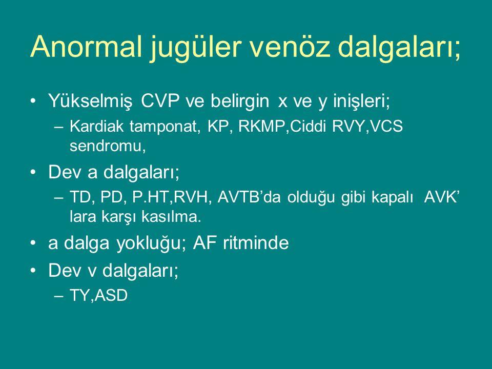 Anormal jugüler venöz dalgaları; Yükselmiş CVP ve belirgin x ve y inişleri; –Kardiak tamponat, KP, RKMP,Ciddi RVY,VCS sendromu, Dev a dalgaları; –TD, PD, P.HT,RVH, AVTB'da olduğu gibi kapalı AVK' lara karşı kasılma.