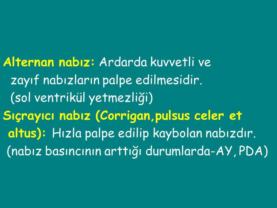 Alternan nabız: Ardarda kuvvetli ve zayıf nabızların palpe edilmesidir. (sol ventrikül yetmezliği) Sıçrayıcı nabız (Corrigan,pulsus celer et altus): H