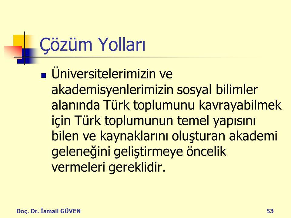 Doç. Dr. İsmail GÜVEN53 Çözüm Yolları Üniversitelerimizin ve akademisyenlerimizin sosyal bilimler alanında Türk toplumunu kavrayabilmek için Türk topl