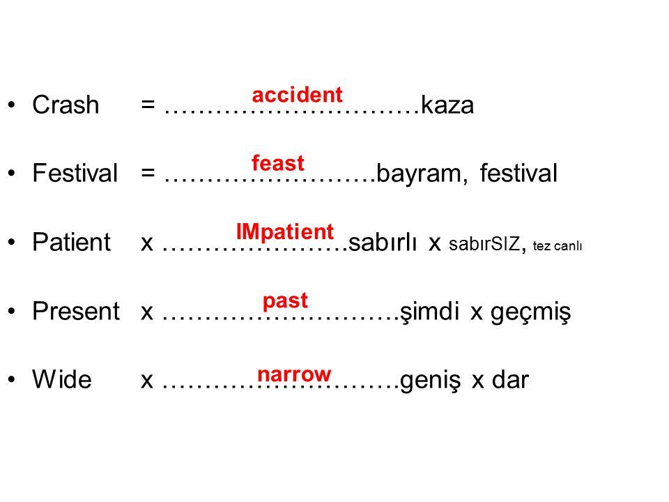 Crash = …………………………kaza Festival = …………………….bayram, festival Patient x ………………….sabırlı x sabırSIZ, tez canlı Present x ……………………….şimdi x geçmiş Wide x ……………………….geniş x dar accident feast IMpatient past narrow