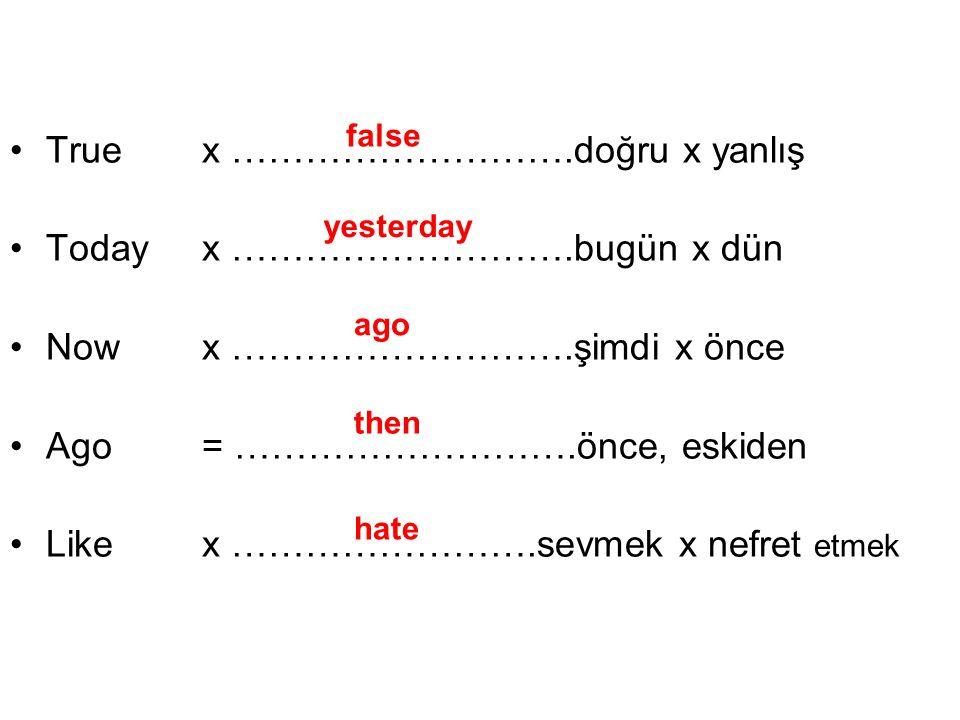 True x ……………………….doğru x yanlış Today x ……………………….bugün x dün Now x ……………………….şimdi x önce Ago = ……………………….önce, eskiden Like x …………………….sevmek x nefret etmek false yesterday ago then hate