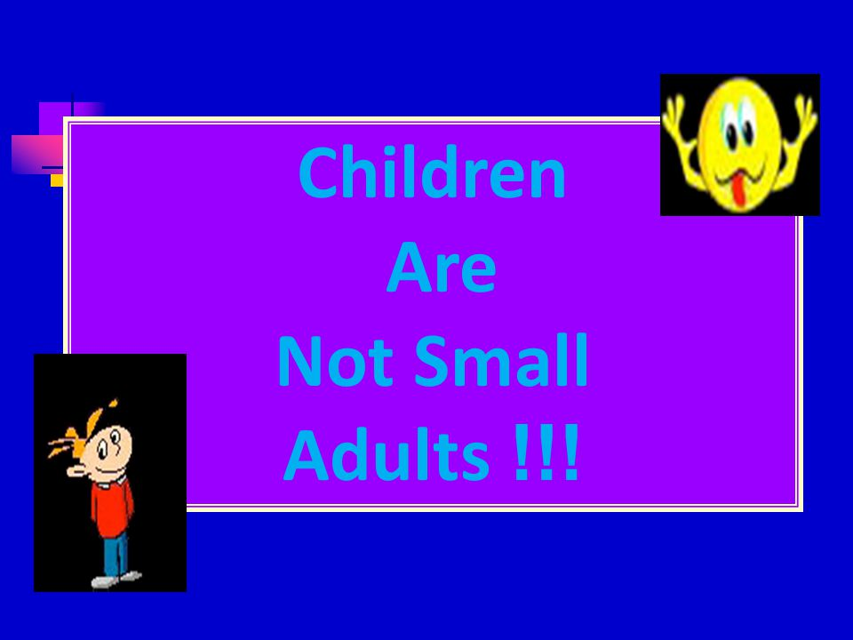 Children Are Not Small Adults !!!