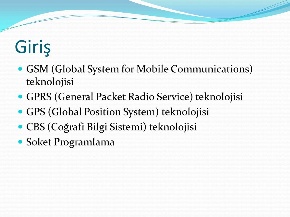 Giriş GSM (Global System for Mobile Communications) teknolojisi GPRS (General Packet Radio Service) teknolojisi GPS (Global Position System) teknoloji
