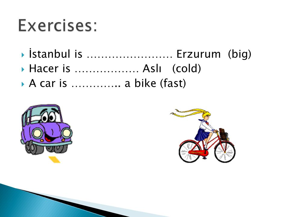  İstanbul is …………………… Erzurum (big)  Hacer is ……………… Aslı (cold)  A car is ………….. a bike (fast)